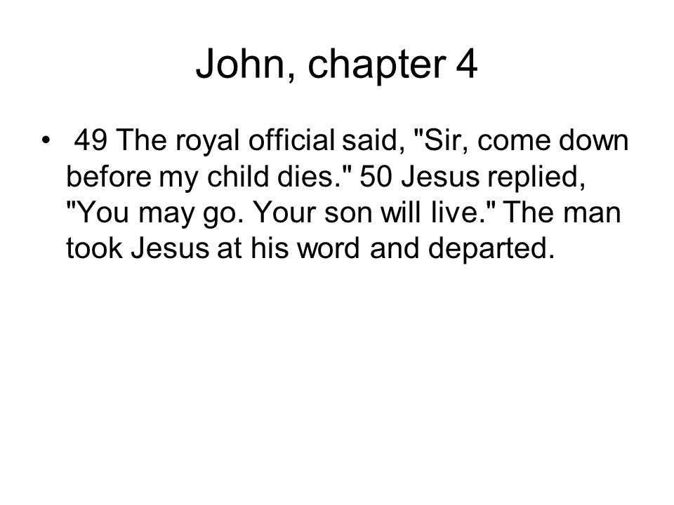 John, chapter 4 49 The royal official said, Sir, come down before my child dies. 50 Jesus replied, You may go.