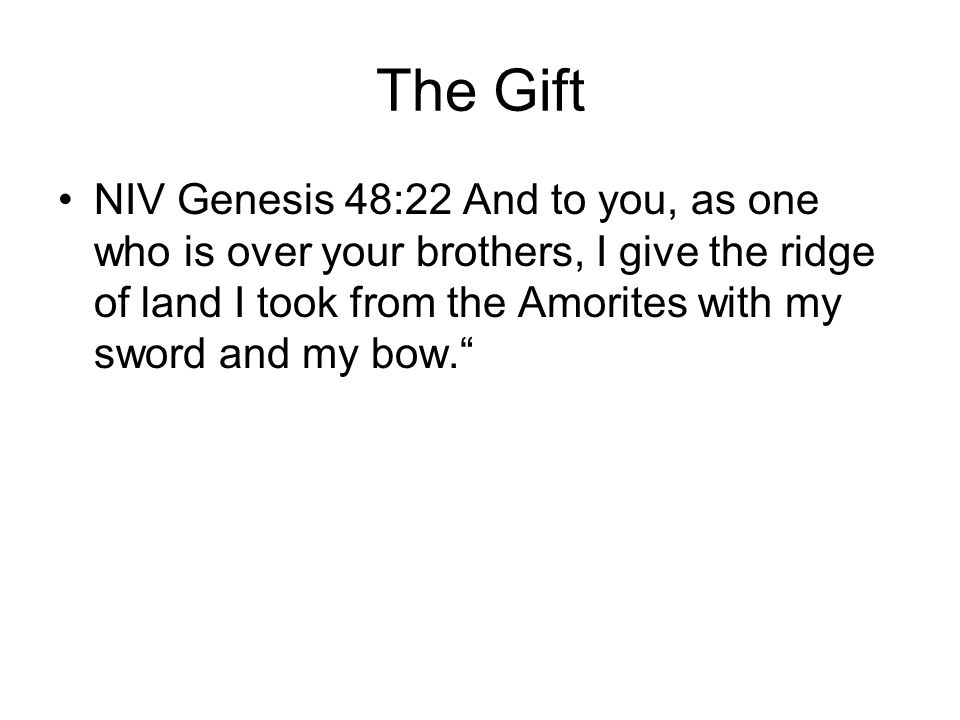 The Gift NIV Genesis 48:22 And to you, as one who is over your brothers, I give the ridge of land I took from the Amorites with my sword and my bow.