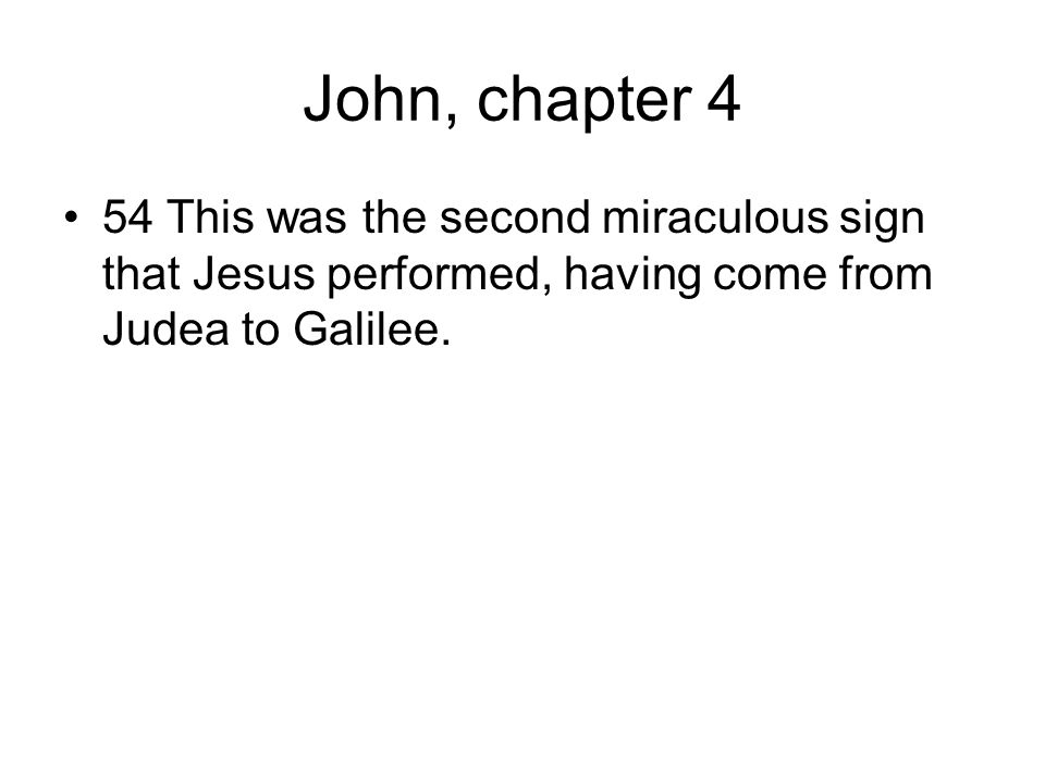 John, chapter 4 54 This was the second miraculous sign that Jesus performed, having come from Judea to Galilee.