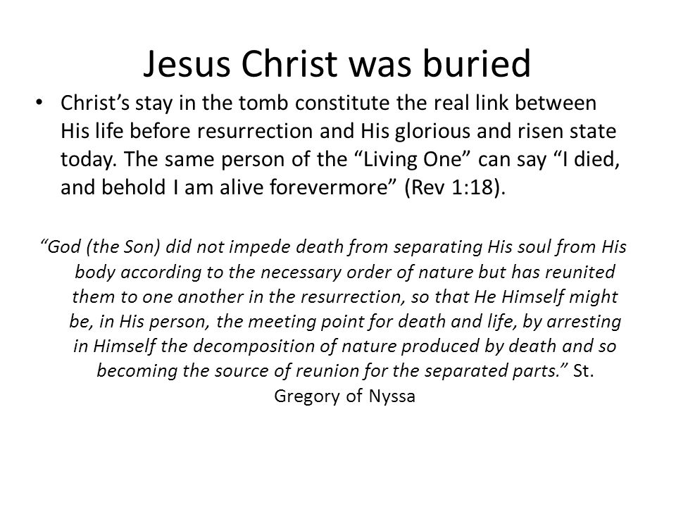 Jesus Christ was buried Christ's stay in the tomb constitute the real link between His life before resurrection and His glorious and risen state today.