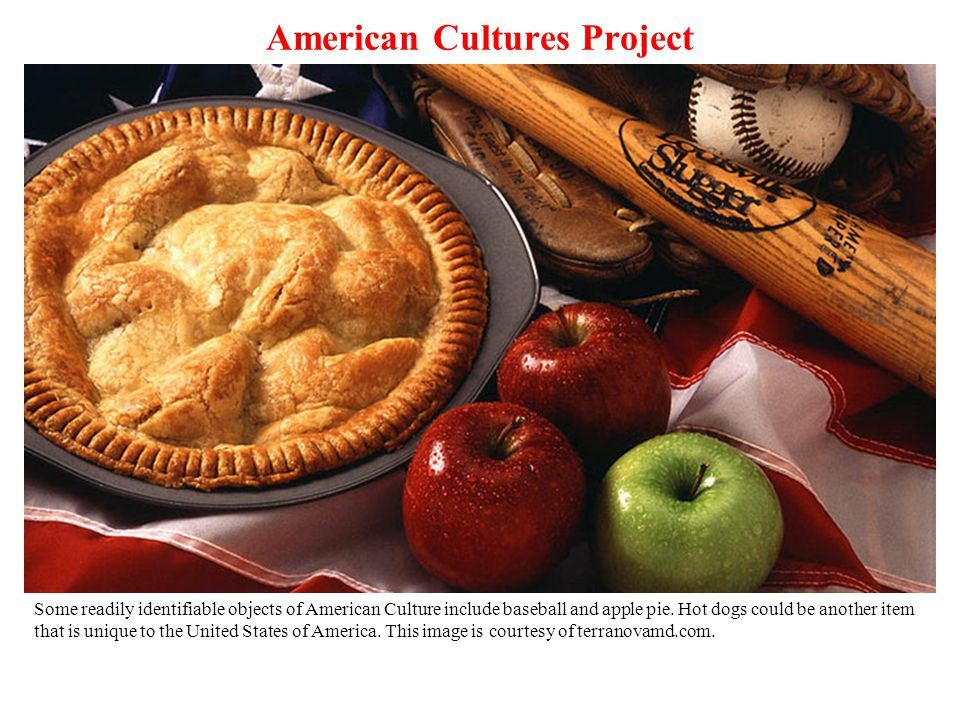 American Cultures Project Some readily identifiable objects of American Culture include baseball and apple pie.