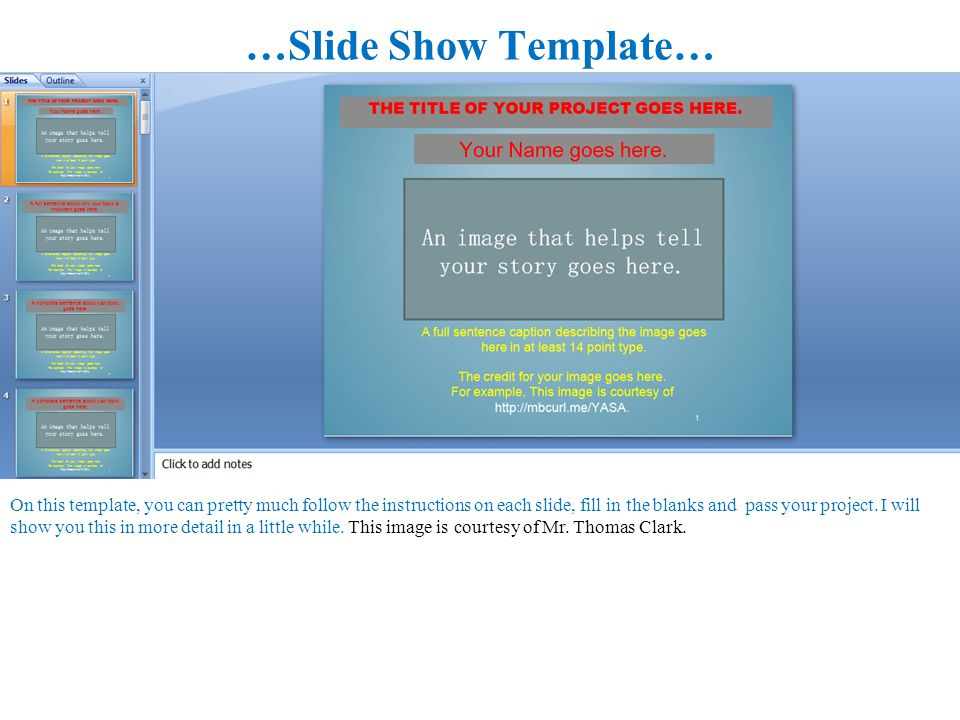 …Slide Show Template… On this template, you can pretty much follow the instructions on each slide, fill in the blanks and pass your project.