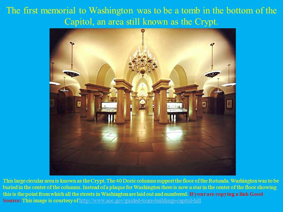 The first memorial to Washington was to be a tomb in the bottom of the Capitol, an area still known as the Crypt.