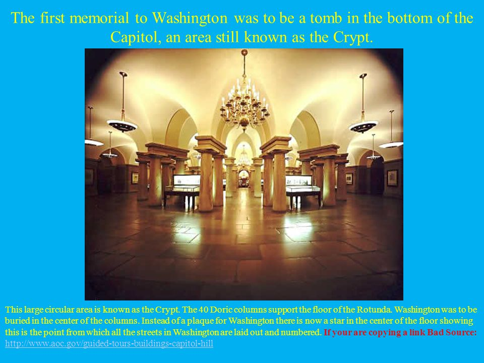 The first memorial to Washington was to be a tomb in the bottom of the Capitol, an area still known as the Crypt. This large circular area is known as