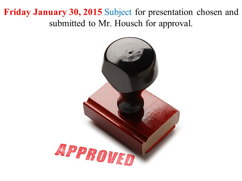 Friday January 30, 2015 Subject for presentation chosen and submitted to Mr. Housch for approval.