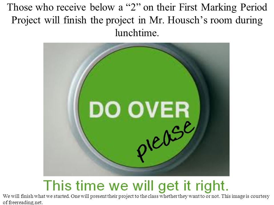 Those who receive below a 2 on their First Marking Period Project will finish the project in Mr.