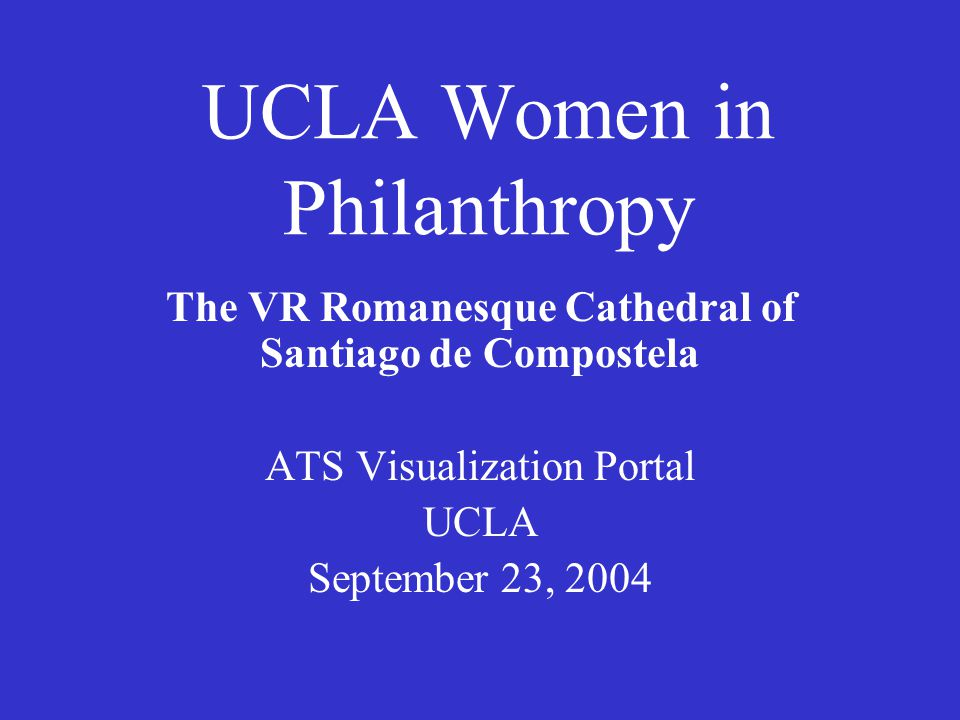 UCLA Women in Philanthropy The VR Romanesque Cathedral of Santiago de Compostela ATS Visualization Portal UCLA September 23, 2004