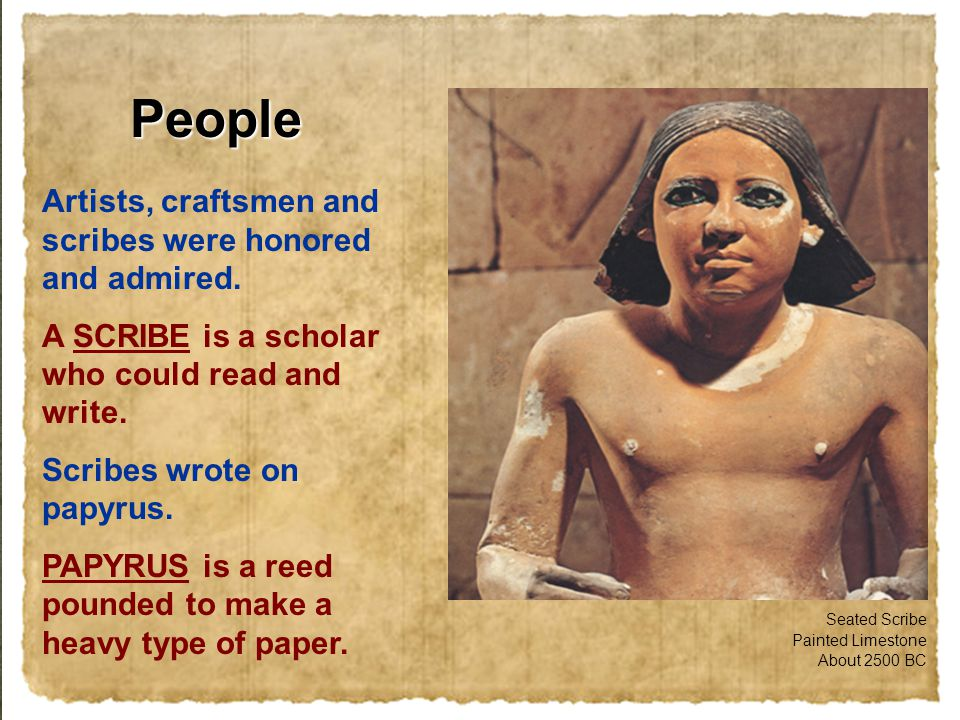 People Artists, craftsmen and scribes were honored and admired. A SCRIBE is a scholar who could read and write. Scribes wrote on papyrus. PAPYRUS is a