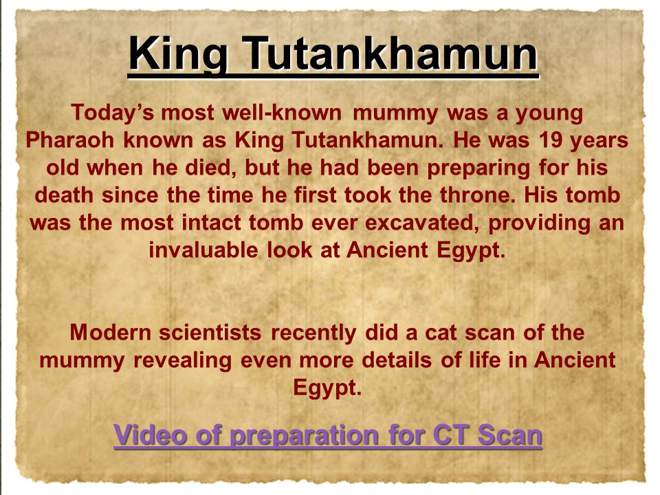 Today's most well-known mummy was a young Pharaoh known as King Tutankhamun. He was 19 years old when he died, but he had been preparing for his death