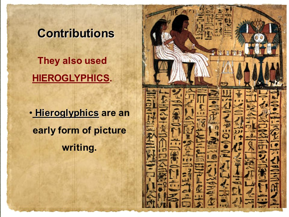 They also used HIEROGLYPHICS. Hieroglyphics Hieroglyphics are an early form of picture writing. Contributions