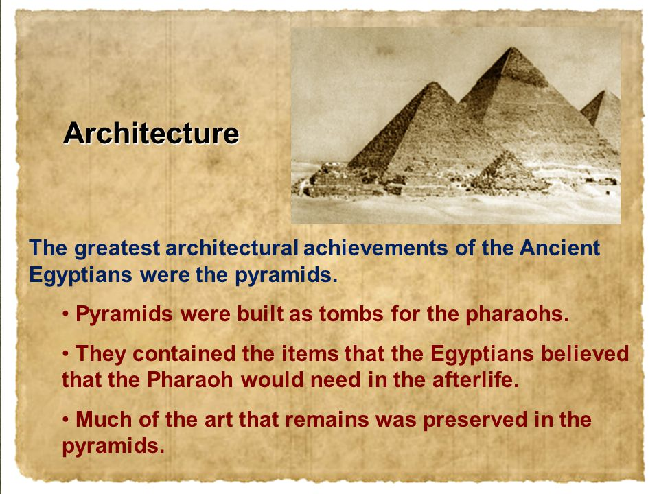 Architecture The greatest architectural achievements of the Ancient Egyptians were the pyramids. Pyramids were built as tombs for the pharaohs. They c