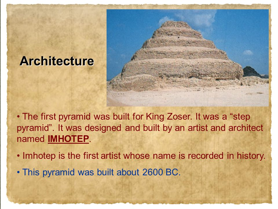 "The first pyramid was built for King Zoser. It was a ""step pyramid"". It was designed and built by an artist and architect named IMHOTEP. Imhotep is th"