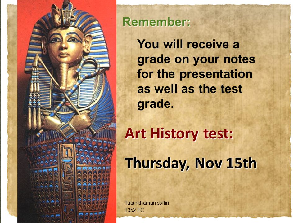 Remember: You will receive a grade on your notes for the presentation as well as the test grade. Tutankhamun coffin 1352 BC Art History test: Thursday