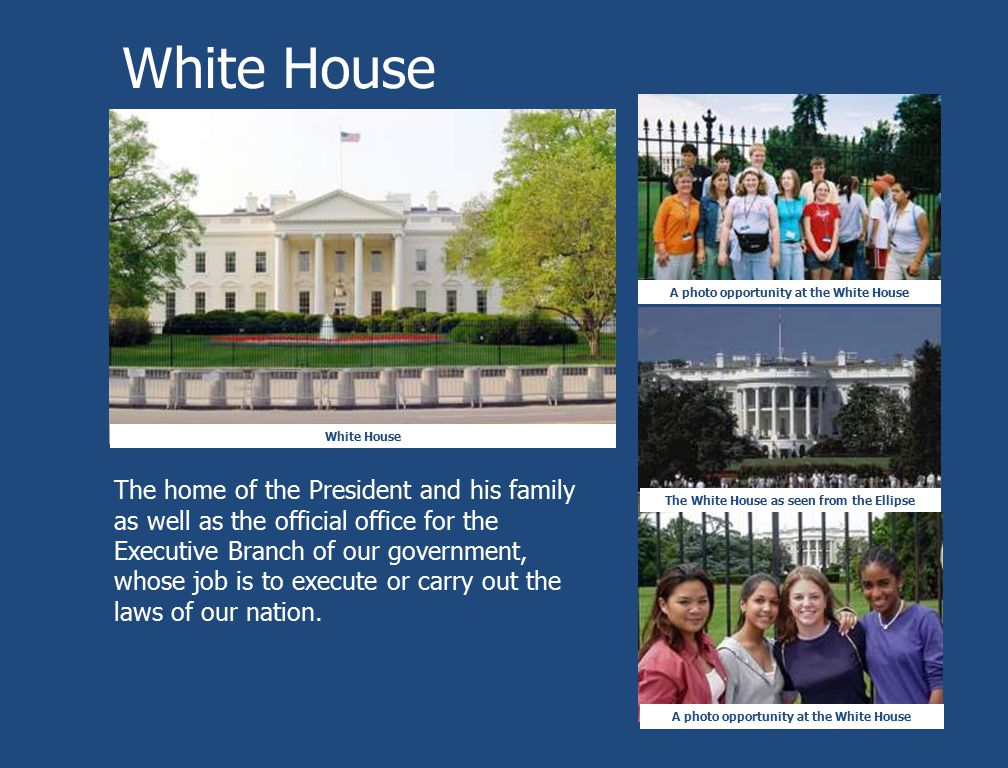 White House A photo opportunity at the White House The White House as seen from the Ellipse The home of the President and his family as well as the of