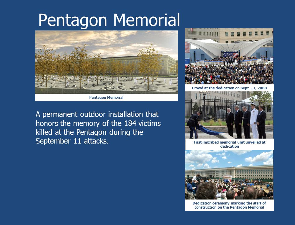 Pentagon Memorial A permanent outdoor installation that honors the memory of the 184 victims killed at the Pentagon during the September 11 attacks. C