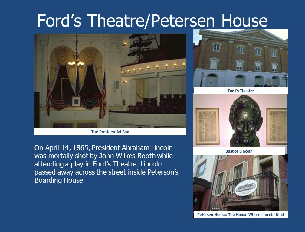 Ford's Theatre/Petersen House The Presidential Box Ford's Theatre Petersen House: The House Where Lincoln Died Bust of Lincoln On April 14, 1865, Pres