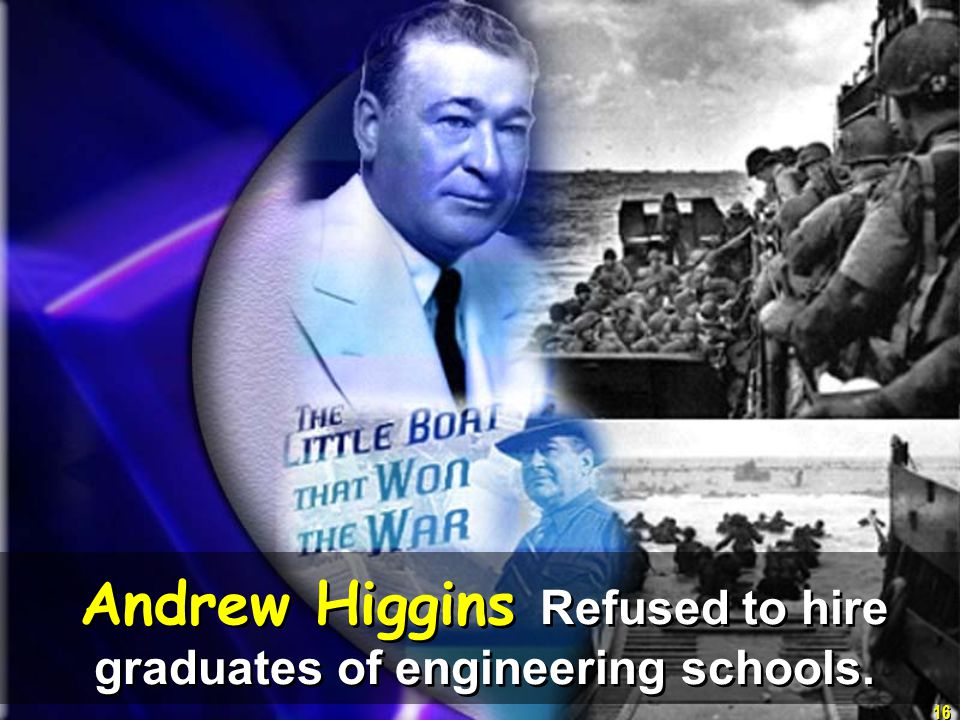 16 Andrew Higgins Refused to hire graduates of engineering schools.