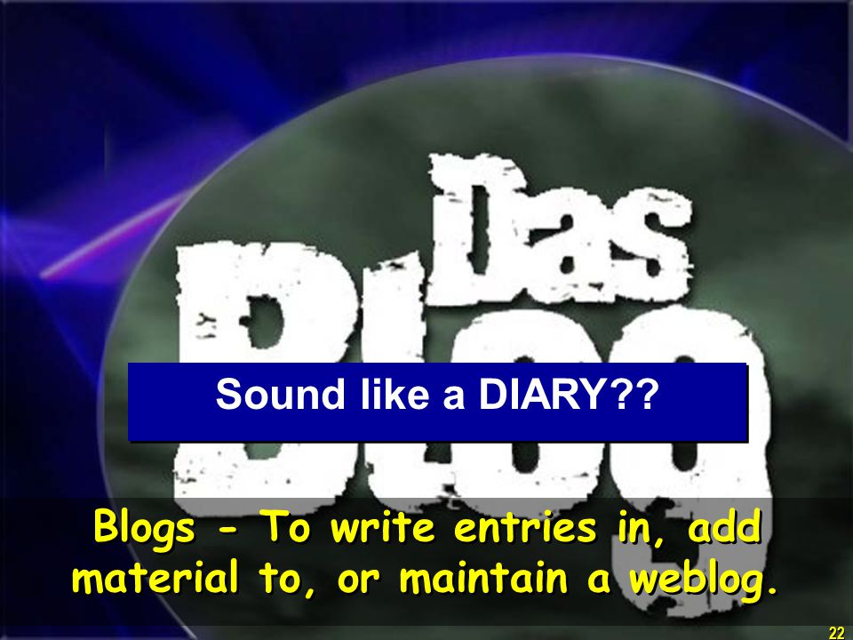 22 Blogs - To write entries in, add material to, or maintain a weblog. Sound like a DIARY