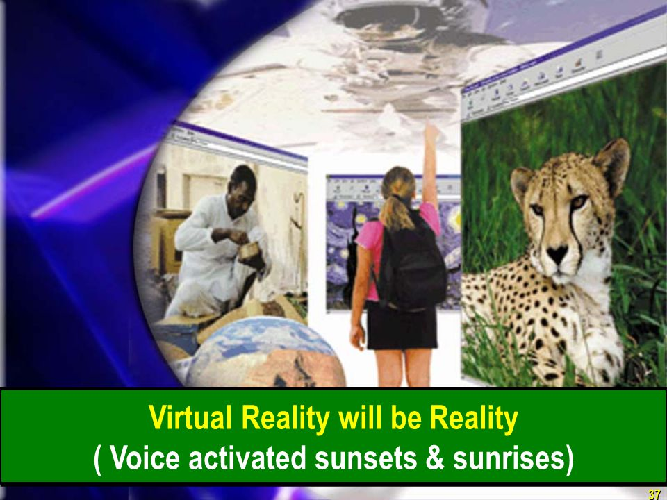 37 Virtual Reality will be Reality ( Voice activated sunsets & sunrises)