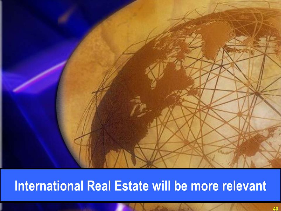 40 International Real Estate will be more relevant