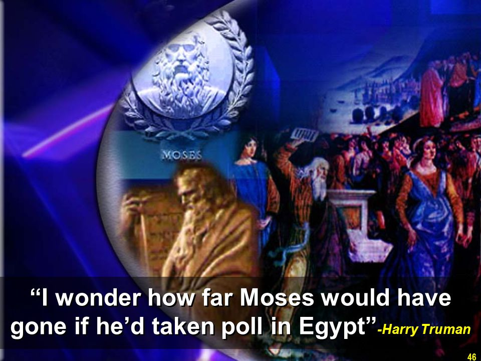 46 I wonder how far Moses would have gone if he'd taken poll in Egypt -Harry Truman