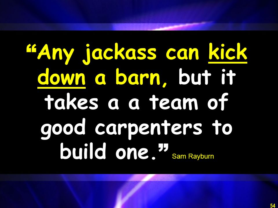 54 Any jackass can kick down a barn, but it takes a a team of good carpenters to build one.
