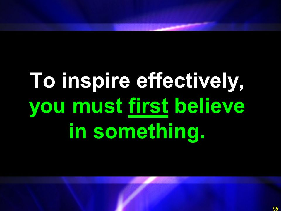 55 To inspire effectively, you must first believe in something.