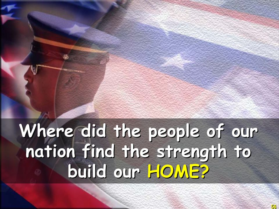 56 Where did the people of our nation find the strength to build our HOME