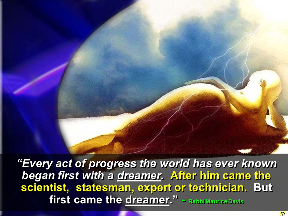 57 Every act of progress the world has ever known began first with a dreamer.