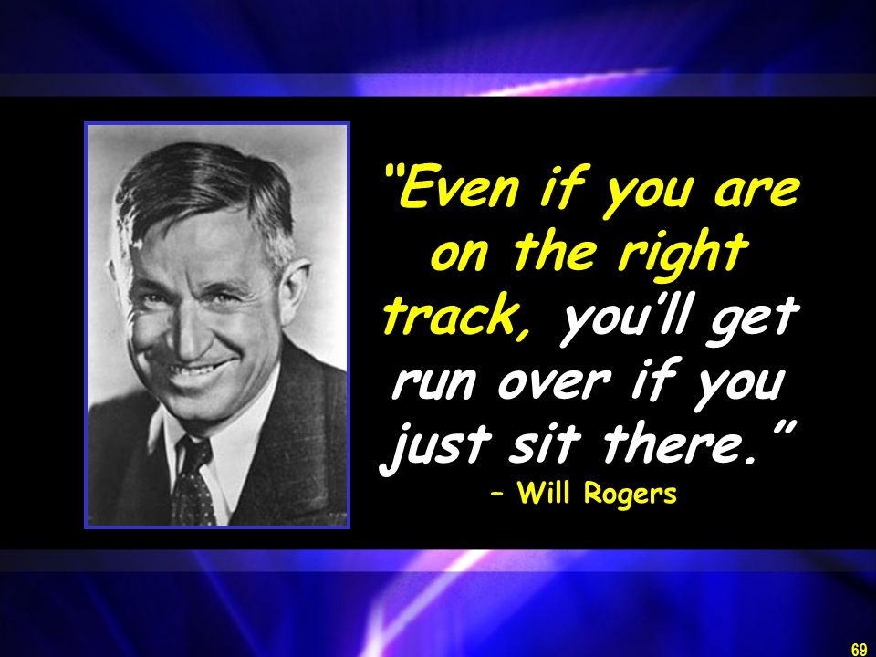 69 Even if you are on the right track, you'll get run over if you just sit there. – Will Rogers
