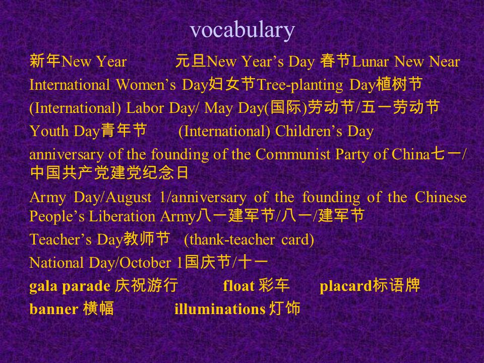 vocabulary 新年 New Year 元旦 New Year's Day 春节 Lunar New Near International Women's Day 妇女节 Tree-planting Day 植树节 (International) Labor Day/ May Day( 国际 ) 劳动节 / 五一劳动节 Youth Day 青年节 (International) Children's Day anniversary of the founding of the Communist Party of China 七一 / 中国共产党建党纪念日 Army Day/August 1/anniversary of the founding of the Chinese People's Liberation Army 八一建军节 / 八一 / 建军节 Teacher's Day 教师节 (thank-teacher card) National Day/October 1 国庆节 / 十一 gala parade 庆祝游行 float 彩车 placard 标语牌 banner 横幅 illuminations 灯饰