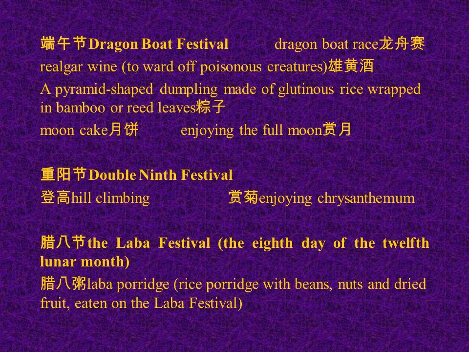 端午节 Dragon Boat Festivaldragon boat race 龙舟赛 realgar wine (to ward off poisonous creatures) 雄黄酒 A pyramid-shaped dumpling made of glutinous rice wrapp