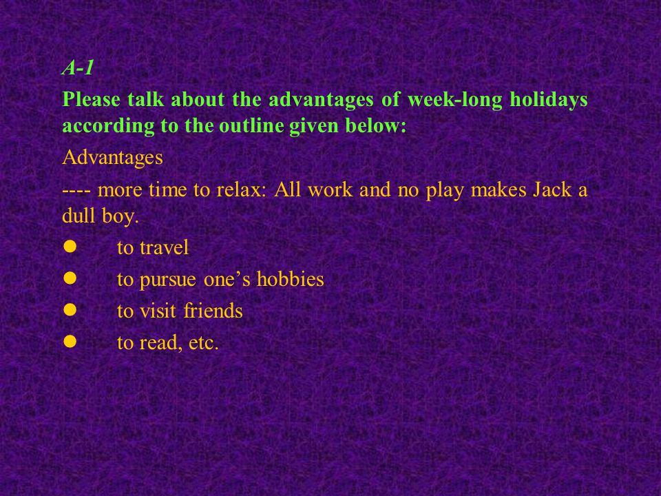 A-1 Please talk about the advantages of week-long holidays according to the outline given below: Advantages ---- more time to relax: All work and no play makes Jack a dull boy.