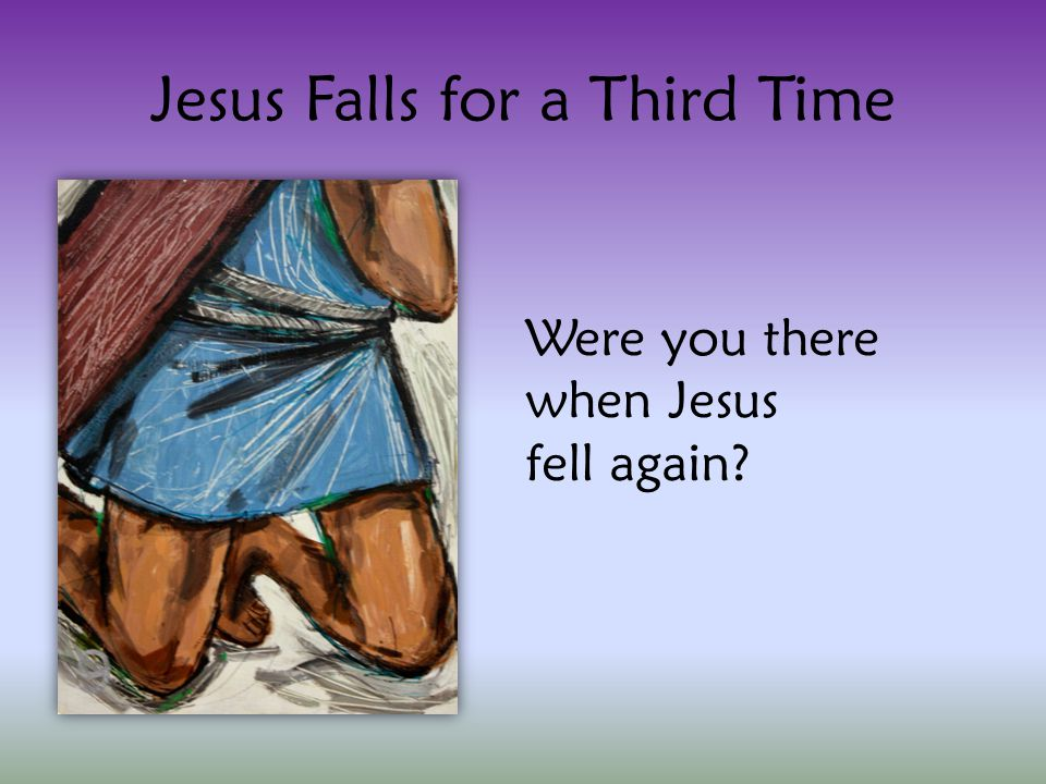 Jesus Falls for a Third Time Were you there when Jesus fell again?