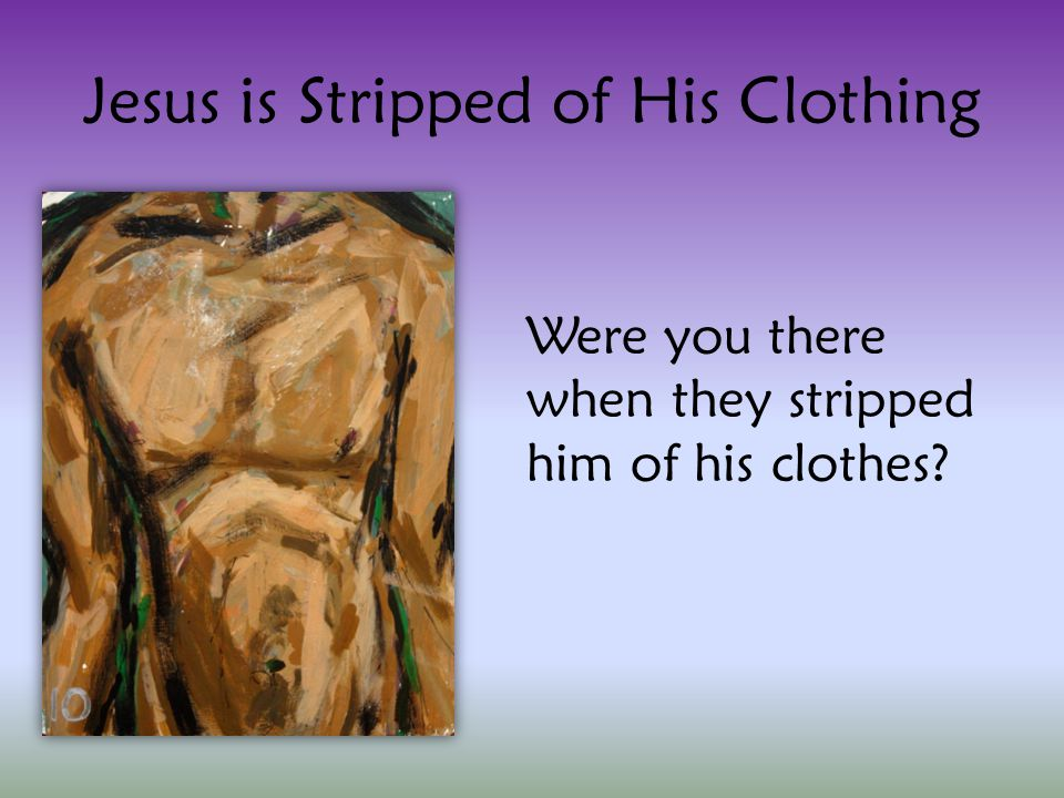 Jesus is Stripped of His Clothing Were you there when they stripped him of his clothes?