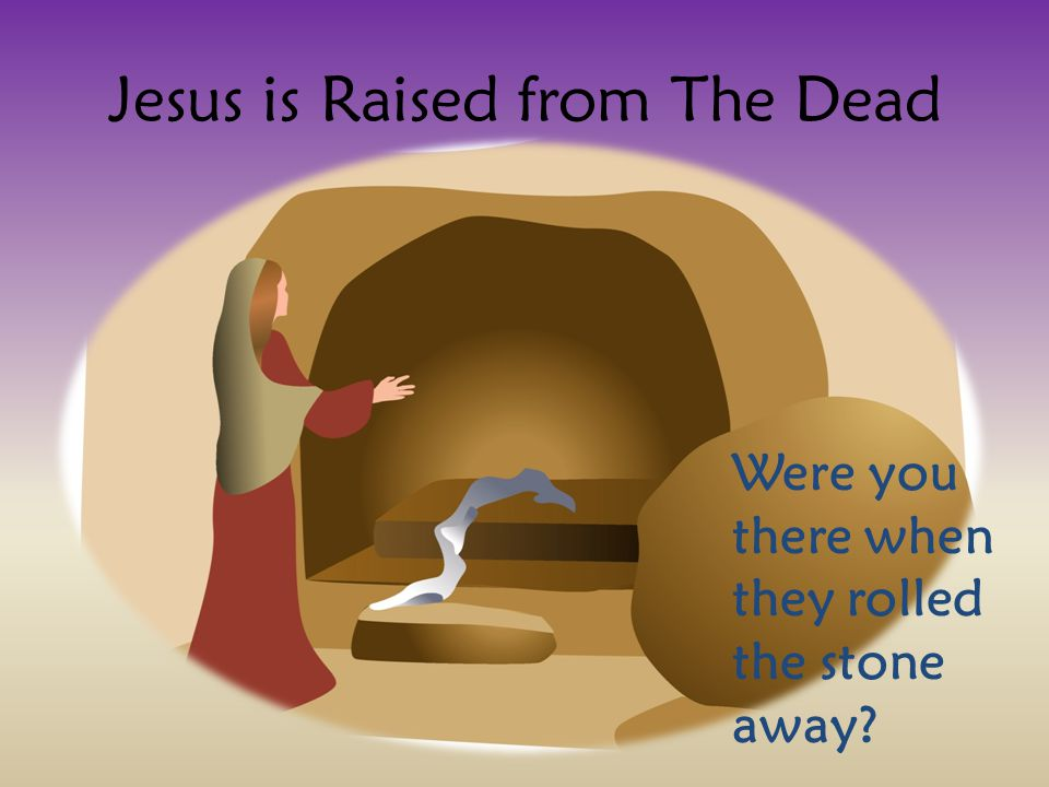 Jesus is Raised from The Dead Were you there when they rolled the stone away
