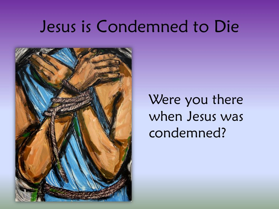 Jesus is Condemned to Die Were you there when Jesus was condemned?