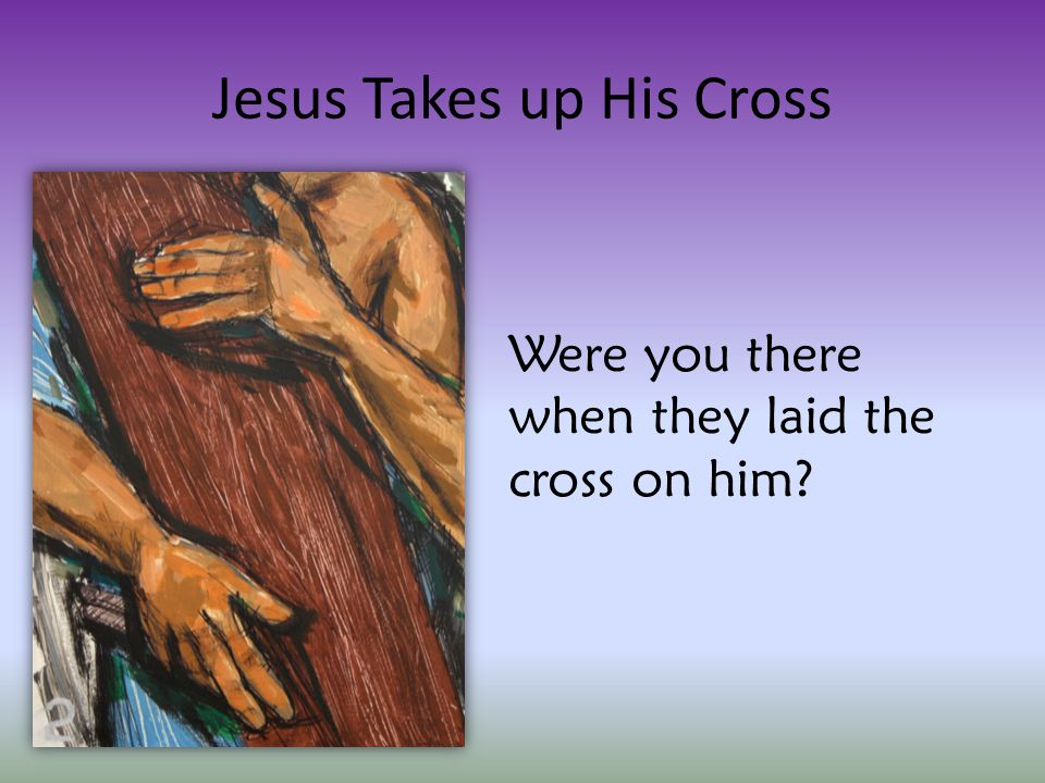 Jesus Takes up His Cross Were you there when they laid the cross on him?