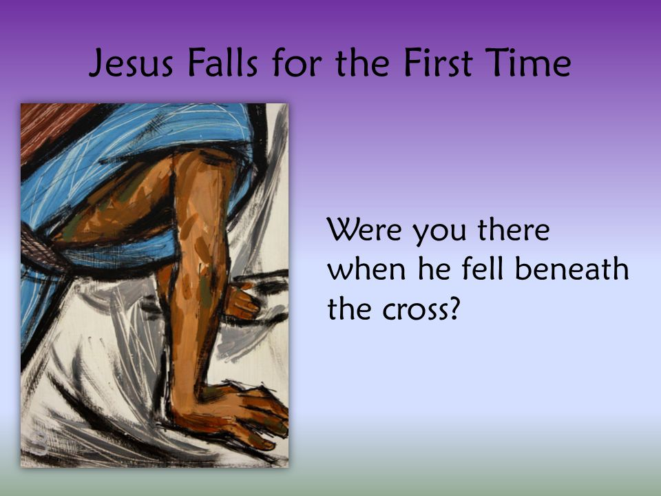 Jesus Falls for the First Time Were you there when he fell beneath the cross
