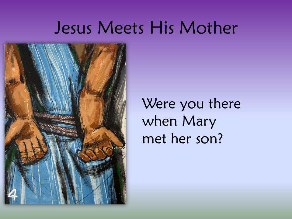 Jesus Meets His Mother Were you there when Mary met her son