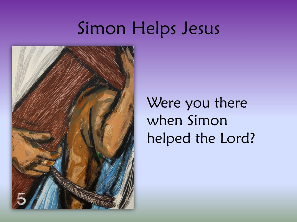 Simon Helps Jesus Were you there when Simon helped the Lord?