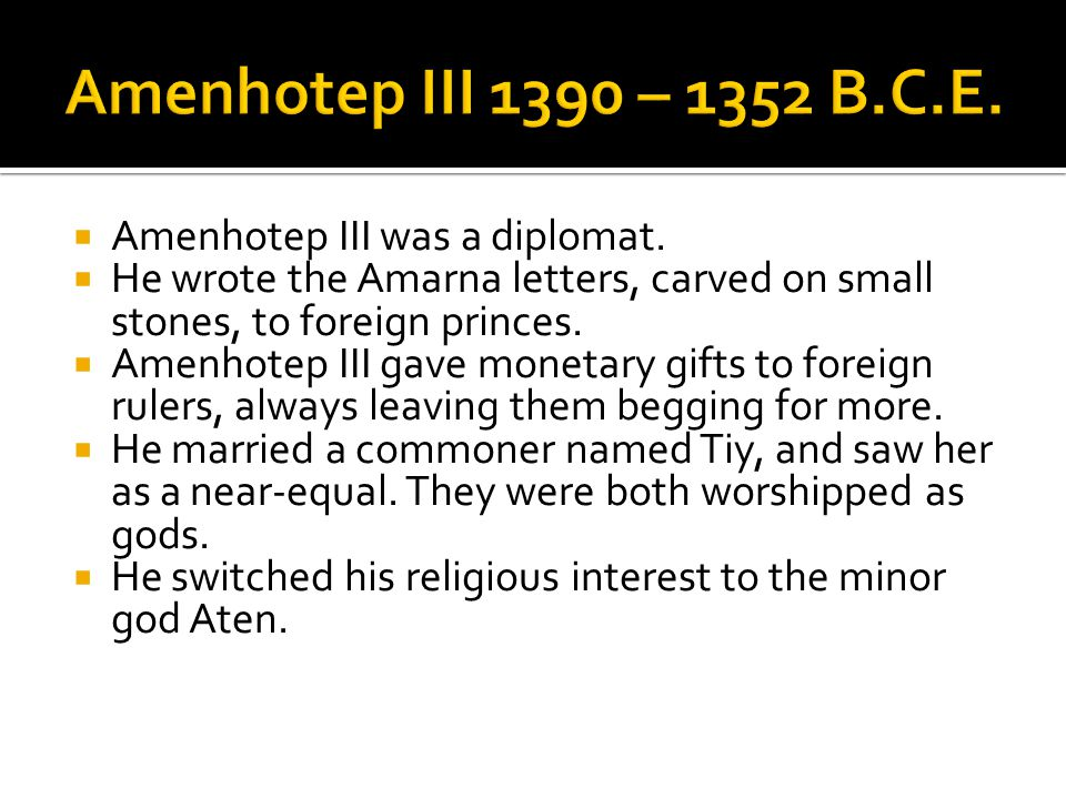  Amenhotep III was a diplomat.  He wrote the Amarna letters, carved on small stones, to foreign princes.  Amenhotep III gave monetary gifts to fore