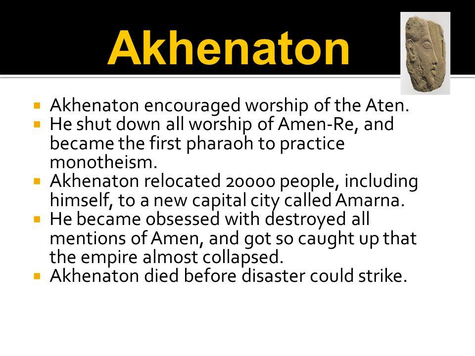 Akhenaton encouraged worship of the Aten.  He shut down all worship of Amen-Re, and became the first pharaoh to practice monotheism.  Akhenaton re