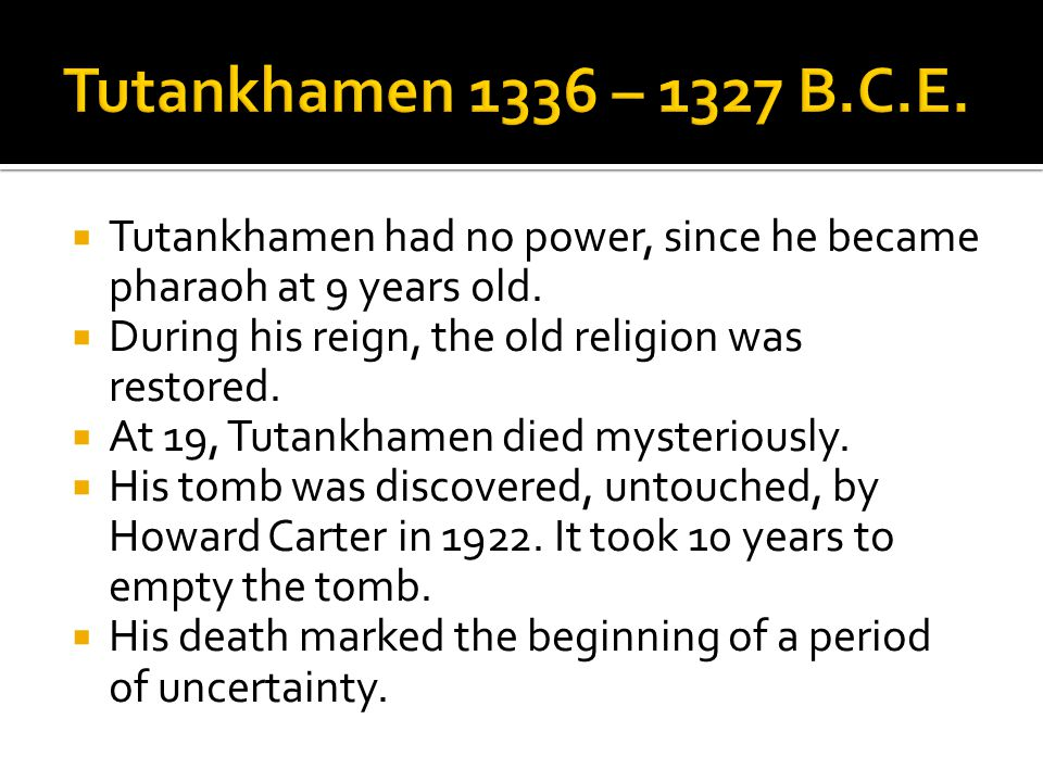  Tutankhamen had no power, since he became pharaoh at 9 years old.  During his reign, the old religion was restored.  At 19, Tutankhamen died myste