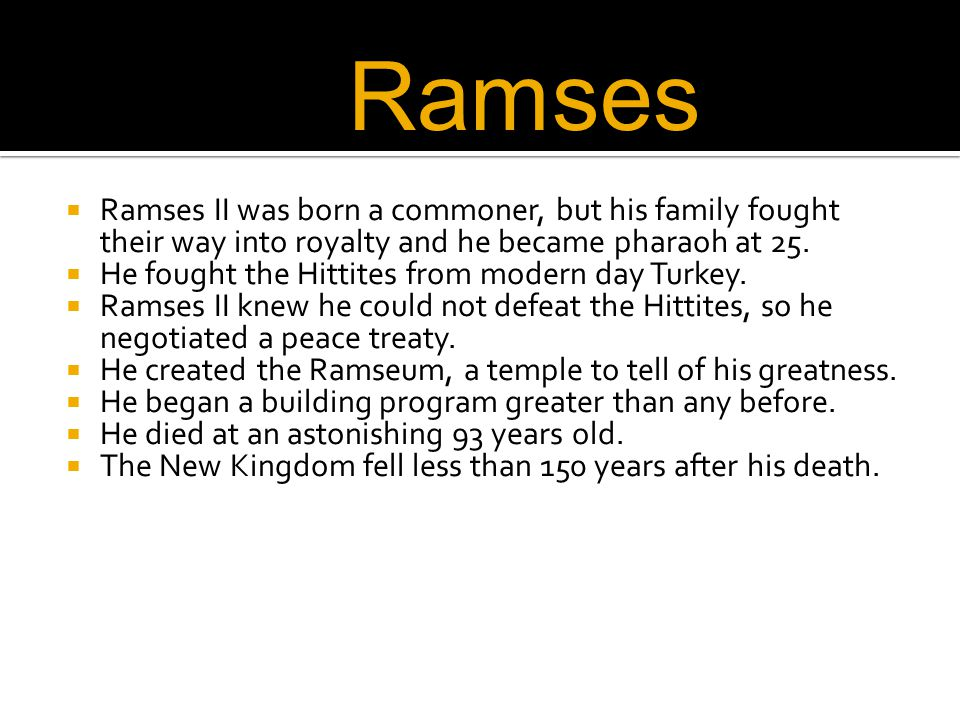  Ramses II was born a commoner, but his family fought their way into royalty and he became pharaoh at 25.  He fought the Hittites from modern day Tu
