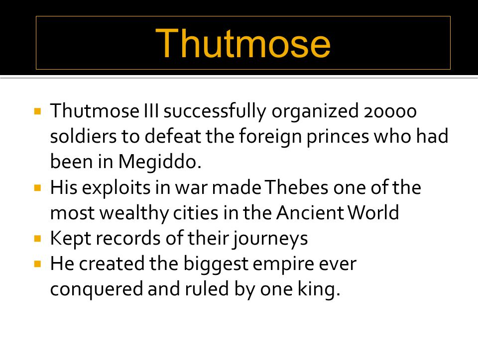  Thutmose III successfully organized 20000 soldiers to defeat the foreign princes who had been in Megiddo.  His exploits in war made Thebes one of t