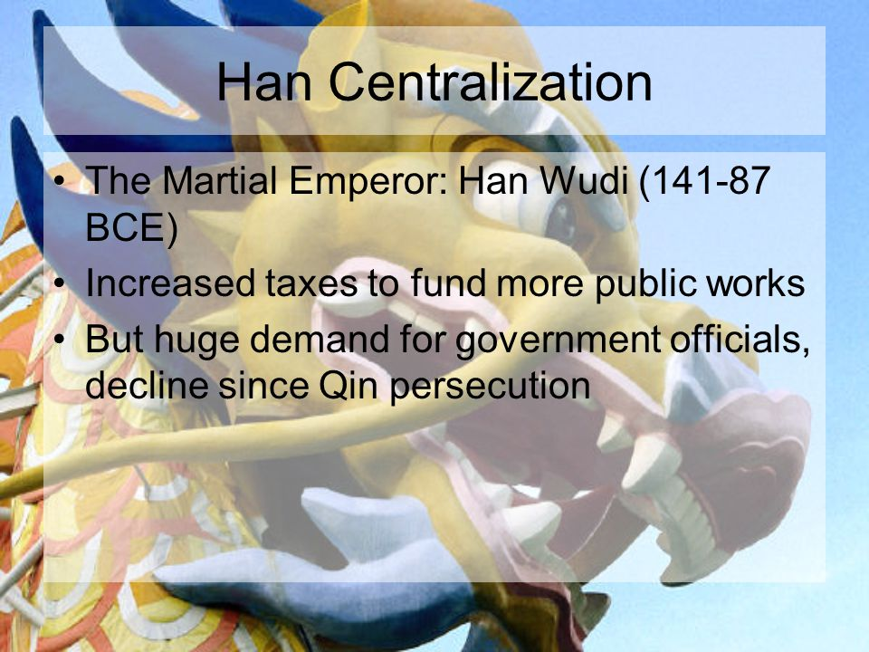 Han Centralization The Martial Emperor: Han Wudi (141-87 BCE) Increased taxes to fund more public works But huge demand for government officials, decline since Qin persecution