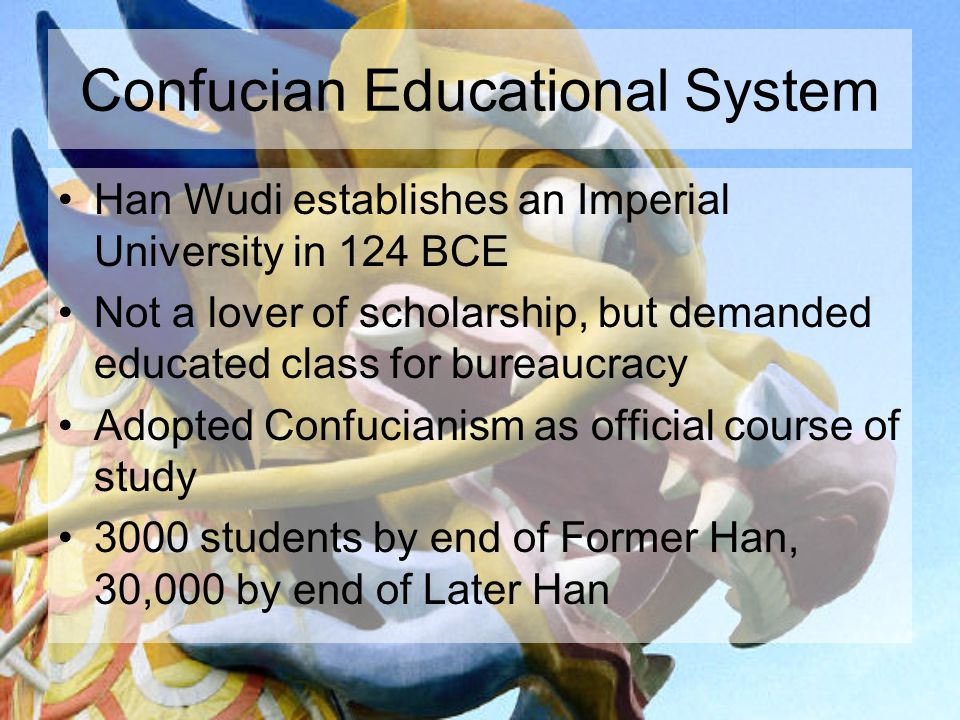 Confucian Educational System Han Wudi establishes an Imperial University in 124 BCE Not a lover of scholarship, but demanded educated class for bureaucracy Adopted Confucianism as official course of study 3000 students by end of Former Han, 30,000 by end of Later Han