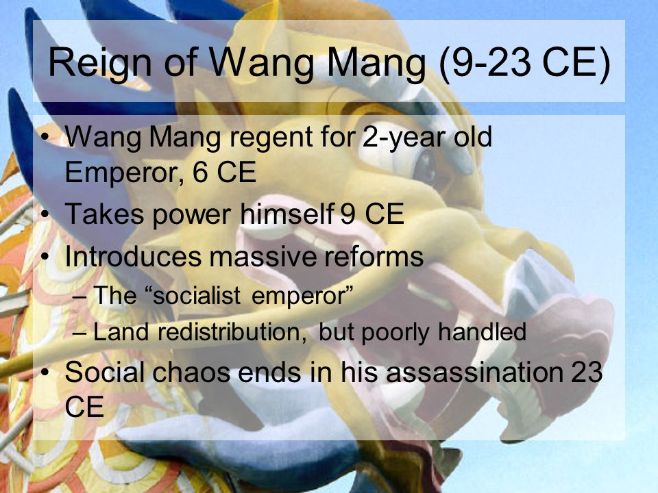 Reign of Wang Mang (9-23 CE) Wang Mang regent for 2-year old Emperor, 6 CE Takes power himself 9 CE Introduces massive reforms –The socialist emperor –Land redistribution, but poorly handled Social chaos ends in his assassination 23 CE