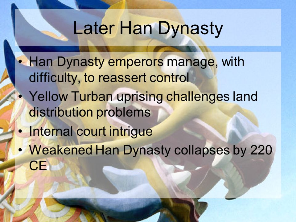 Later Han Dynasty Han Dynasty emperors manage, with difficulty, to reassert control Yellow Turban uprising challenges land distribution problems Internal court intrigue Weakened Han Dynasty collapses by 220 CE